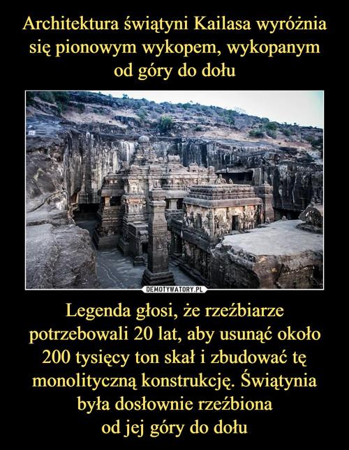 Architektura świątyni Kailasa wyróżnia się pionowym wykopem, wykopanym od góry do dołu Legenda głosi, że rzeźbiarze potrzebowali 20 lat, aby usunąć około 200 tysięcy ton skał i zbudować tę monolityczną konstrukcję. Świątynia była dosłownie rzeźbiona od jej góry do dołu