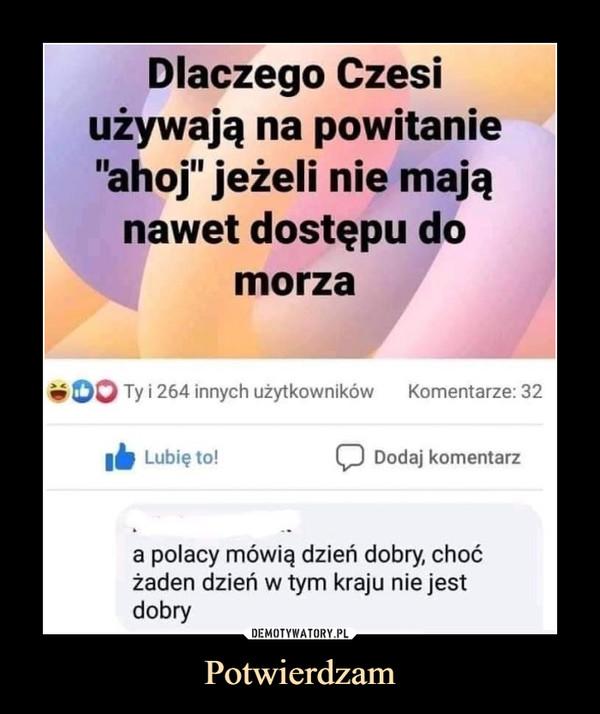 Potwierdzam –  Dlaczego Czesi używają na powitanie ahoj jeżeli nie mają nawet dostępu do morza A Polacy mówią dzień dobry, choć żaden dzień w tym kraju nie jest dobry