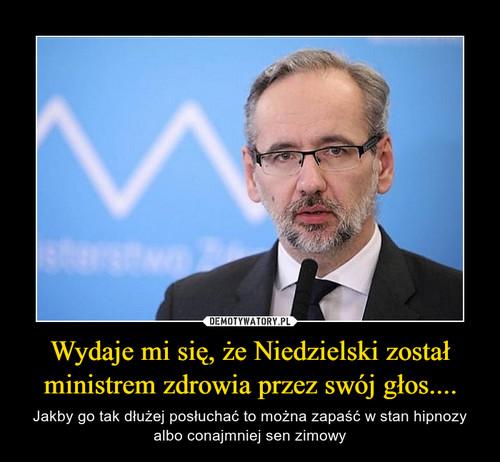 Wydaje mi się, że Niedzielski został ministrem zdrowia przez swój głos....