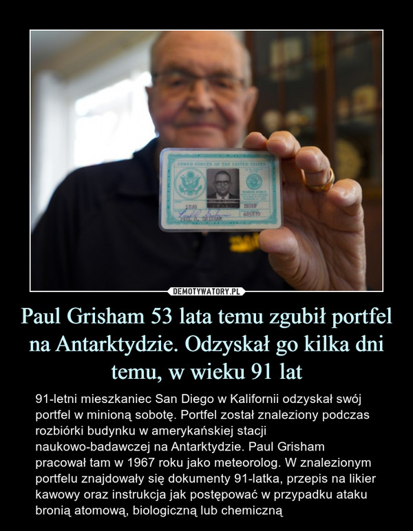 Paul Grisham 53 lata temu zgubił portfel na Antarktydzie. Odzyskał go kilka dni temu, w wieku 91 lat – 91-letni mieszkaniec San Diego w Kalifornii odzyskał swój portfel w minioną sobotę. Portfel został znaleziony podczas rozbiórki budynku w amerykańskiej stacji naukowo-badawczej na Antarktydzie. Paul Grisham pracował tam w 1967 roku jako meteorolog. W znalezionym portfelu znajdowały się dokumenty 91-latka, przepis na likier kawowy oraz instrukcja jak postępować w przypadku ataku bronią atomową, biologiczną lub chemiczną