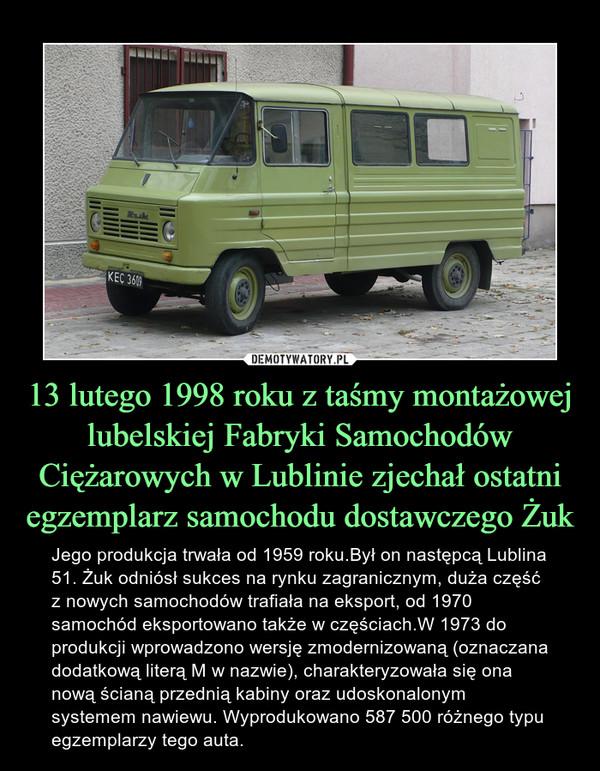 13 lutego 1998 roku z taśmy montażowej lubelskiej Fabryki Samochodów Ciężarowych w Lublinie zjechał ostatni egzemplarz samochodu dostawczego Żuk – Jego produkcja trwała od 1959 roku.Był on następcą Lublina 51. Żuk odniósł sukces na rynku zagranicznym, duża część z nowych samochodów trafiała na eksport, od 1970 samochód eksportowano także w częściach.W 1973 do produkcji wprowadzono wersję zmodernizowaną (oznaczana dodatkową literą M w nazwie), charakteryzowała się ona nową ścianą przednią kabiny oraz udoskonalonym systemem nawiewu. Wyprodukowano 587 500 różnego typu egzemplarzy tego auta.