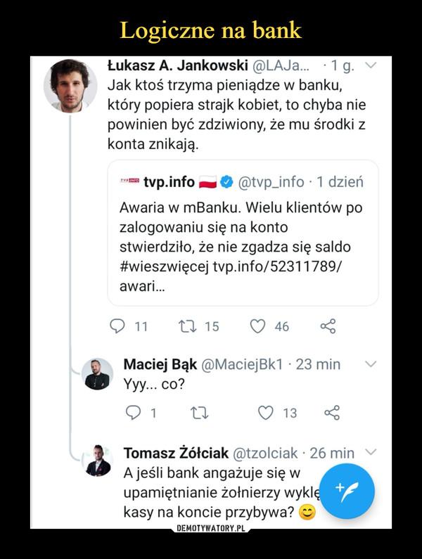 """–  Łukasz A. Jankowski ®LAJa... • 1 g. Jak ktoś trzyma pieniądze w banku, który popiera strajk kobiet, to chyba nie powinien być zdziwiony, że mu środki z konta znikają. tvp.info O @tvp_info • 1 dzień Awaria w mBanku. Wielu klientów po zalogowaniu się na konto stwierdziło, że nie zgadza się saldo #wieszwięcej tvp.info/52311789/ awari... Q 11 """"n, 15 Q 46 o Maciej Bąk ®MaciejBk1 • 23 min Yyy... co? 13 Tomasz Żółciak @tzolciak • 26 min A jeśli bank angażuje się w upamiętnianie żołnierzy wyki kasy na koncie przybywa?"""