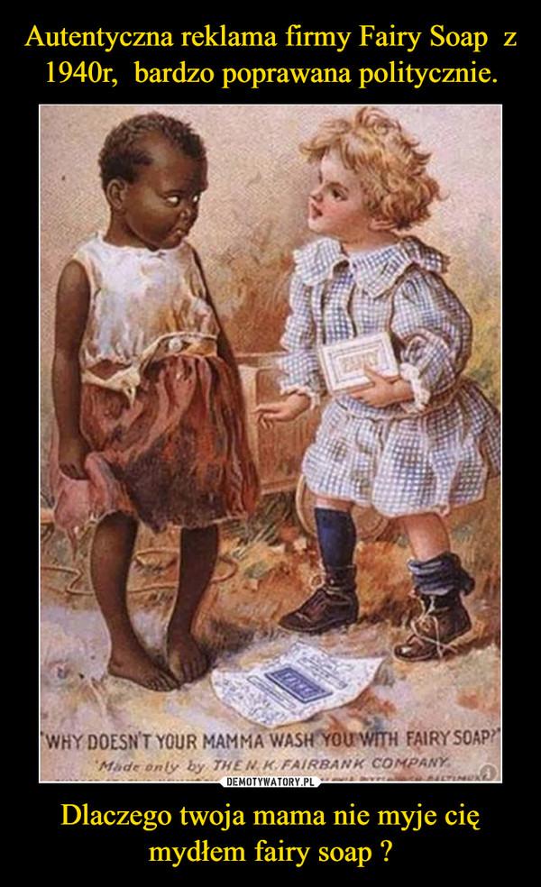 Dlaczego twoja mama nie myje cię mydłem fairy soap ? –