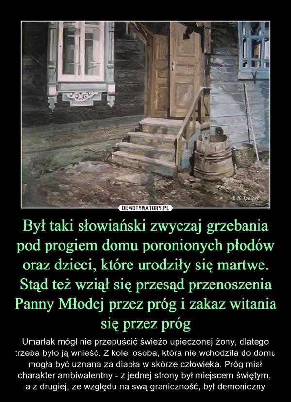 Był taki słowiański zwyczaj grzebania pod progiem domu poronionych płodów oraz dzieci, które urodziły się martwe. Stąd też wziął się przesąd przenoszenia Panny Młodej przez próg i zakaz witania się przez próg – Umarlak mógł nie przepuścić świeżo upieczonej żony, dlatego trzeba było ją wnieść. Z kolei osoba, która nie wchodziła do domu mogła być uznana za diabła w skórze człowieka. Próg miał charakter ambiwalentny - z jednej strony był miejscem świętym, a z drugiej, ze względu na swą graniczność, był demoniczny