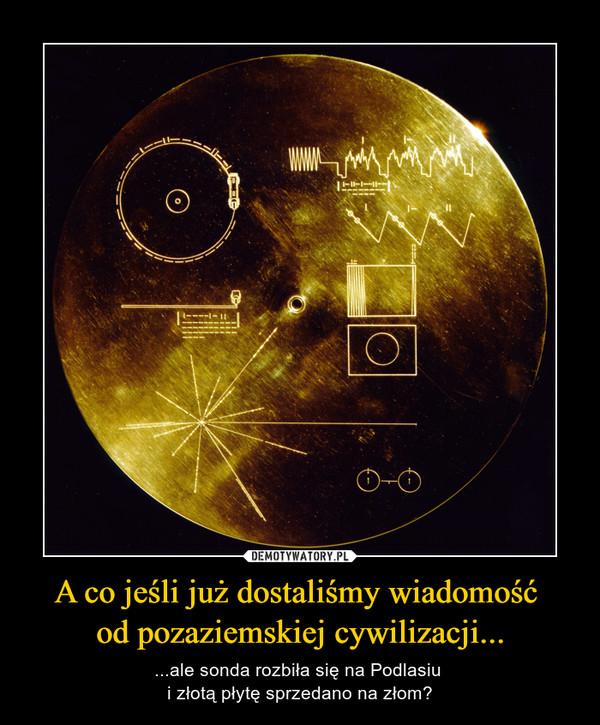 A co jeśli już dostaliśmy wiadomość od pozaziemskiej cywilizacji... – ...ale sonda rozbiła się na Podlasiu i złotą płytę sprzedano na złom?