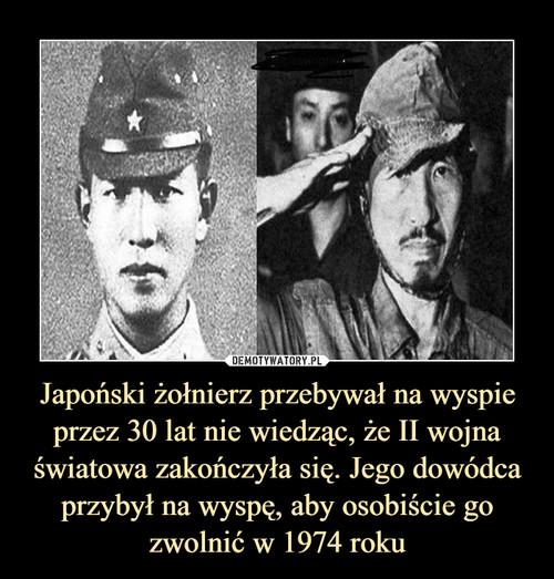 Japoński żołnierz przebywał na wyspie przez 30 lat nie wiedząc, że II wojna światowa zakończyła się. Jego dowódca przybył na wyspę, aby osobiście go zwolnić w 1974 roku