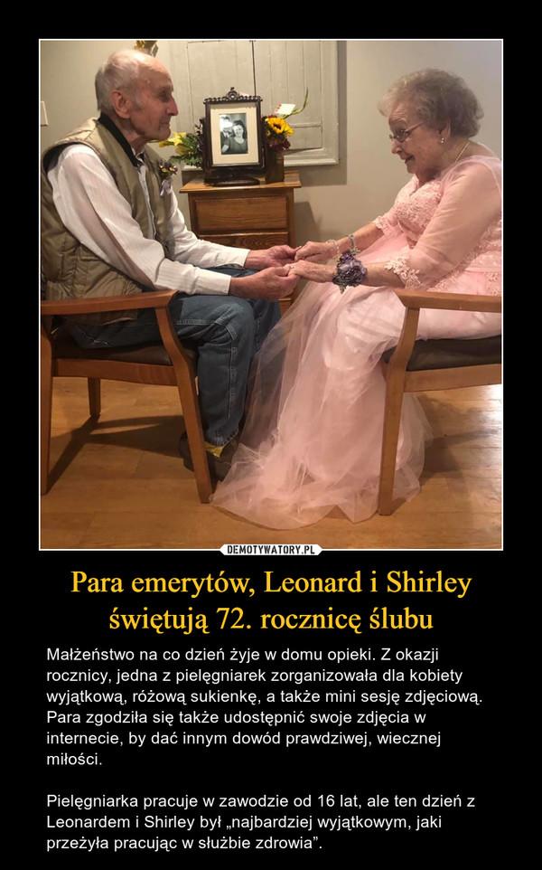 """Para emerytów, Leonard i Shirley świętują 72. rocznicę ślubu – Małżeństwo na co dzień żyje w domu opieki. Z okazji rocznicy, jedna z pielęgniarek zorganizowała dla kobiety wyjątkową, różową sukienkę, a także mini sesję zdjęciową. Para zgodziła się także udostępnić swoje zdjęcia w internecie, by dać innym dowód prawdziwej, wiecznej miłości.Pielęgniarka pracuje w zawodzie od 16 lat, ale ten dzień z Leonardem i Shirley był """"najbardziej wyjątkowym, jaki przeżyła pracując w służbie zdrowia""""."""