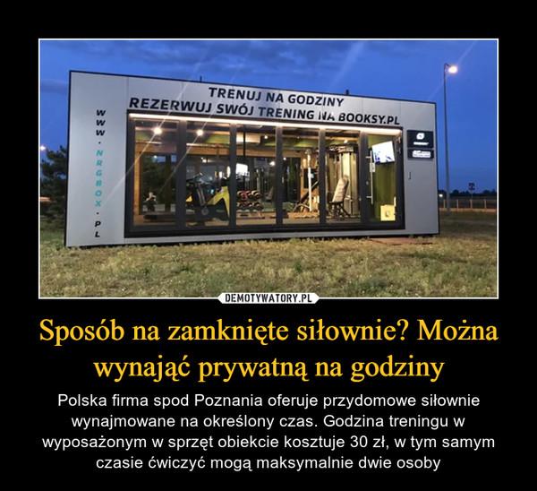 Sposób na zamknięte siłownie? Można wynająć prywatną na godziny – Polska firma spod Poznania oferuje przydomowe siłownie wynajmowane na określony czas. Godzina treningu w wyposażonym w sprzęt obiekcie kosztuje 30 zł, w tym samym czasie ćwiczyć mogą maksymalnie dwie osoby