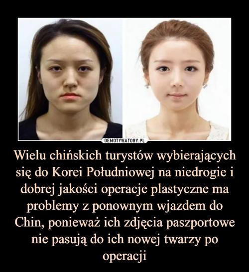 Wielu chińskich turystów wybierających się do Korei Południowej na niedrogie i dobrej jakości operacje plastyczne ma problemy z ponownym wjazdem do Chin, ponieważ ich zdjęcia paszportowe nie pasują do ich nowej twarzy po operacji