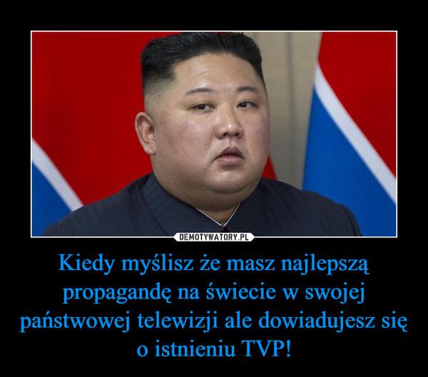 Kiedy myślisz że masz najlepszą propagandę na świecie w swojej państwowej telewizji ale dowiadujesz się o istnieniu TVP! –