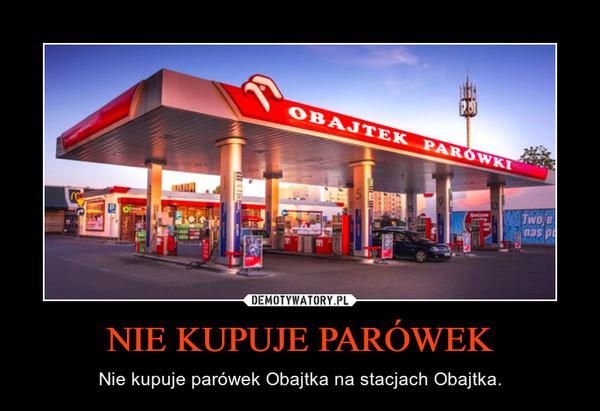 NIE KUPUJE PARÓWEK – Nie kupuje parówek Obajtka na stacjach Obajtka.