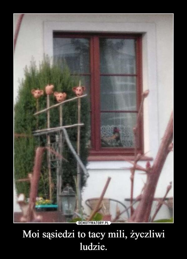 Moi sąsiedzi to tacy mili, życzliwi ludzie. –
