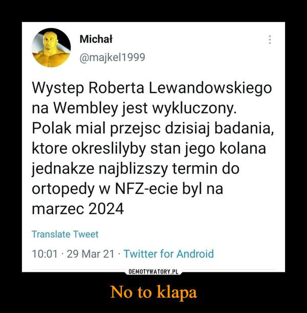 No to klapa –  Michał@majkel1999Wystep Roberta Lewandowskiegona Wembley jest wykluczony.Polak mial przejsc dzisiaj badania,ktore okreslilyby stan jego kolanajednakze najblizszy termin doortopedy w NFZ-ecie byl namarzec 2024Translate Tweet10:01 · 29 Mar 21 · Twitter for Android