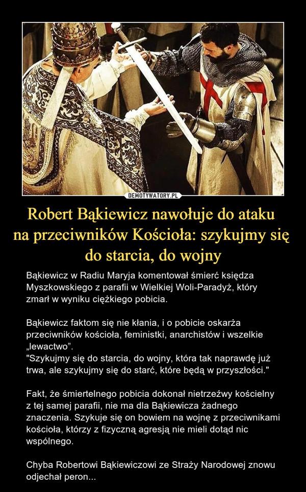 """Robert Bąkiewicz nawołuje do ataku na przeciwników Kościoła: szykujmy się do starcia, do wojny – Bąkiewicz w Radiu Maryja komentował śmierć księdza Myszkowskiego z parafii w Wielkiej Woli-Paradyż, który zmarł w wyniku ciężkiego pobicia.Bąkiewicz faktom się nie kłania, i o pobicie oskarża przeciwników kościoła, feministki, anarchistów i wszelkie """"lewactwo"""".""""Szykujmy się do starcia, do wojny, która tak naprawdę już trwa, ale szykujmy się do starć, które będą w przyszłości.""""Fakt, że śmiertelnego pobicia dokonał nietrzeźwy kościelny z tej samej parafii, nie ma dla Bąkiewicza żadnego znaczenia. Szykuje się on bowiem na wojnę z przeciwnikami kościoła, którzy z fizyczną agresją nie mieli dotąd nic wspólnego.  Chyba Robertowi Bąkiewiczowi ze Straży Narodowej znowu odjechał peron..."""