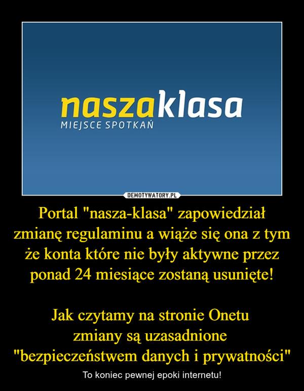 """Portal """"nasza-klasa"""" zapowiedział zmianę regulaminu a wiąże się ona z tym że konta które nie były aktywne przez ponad 24 miesiące zostaną usunięte!Jak czytamy na stronie Onetu zmiany są uzasadnione """"bezpieczeństwem danych i prywatności"""" – To koniec pewnej epoki internetu!"""