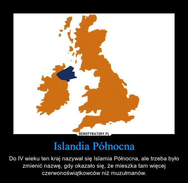 Islandia Północna – Do IV wieku ten kraj nazywał się Islamia Północna, ale trzeba było zmienić nazwę, gdy okazało się, że mieszka tam więcej czerwonoświątkowców niż muzułmanów.