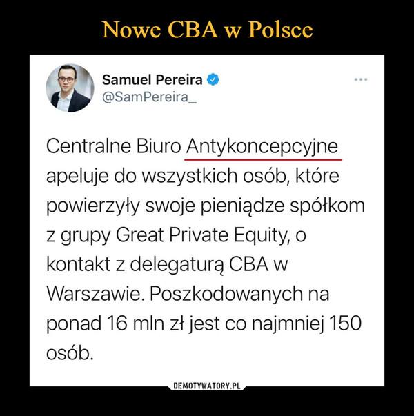–  Ta Samuel Pereira @SamPereira_ Centralne Biuro Antykoncepcyjne  apeluje do wszystkich osób, które powierzyły swoje pieniądze spółkom z grupy Great Private Equity, o kontakt z delegaturą CBA w Warszawie. Poszkodowanych na ponad 16 mln zł jest co najmniej 150 osób.