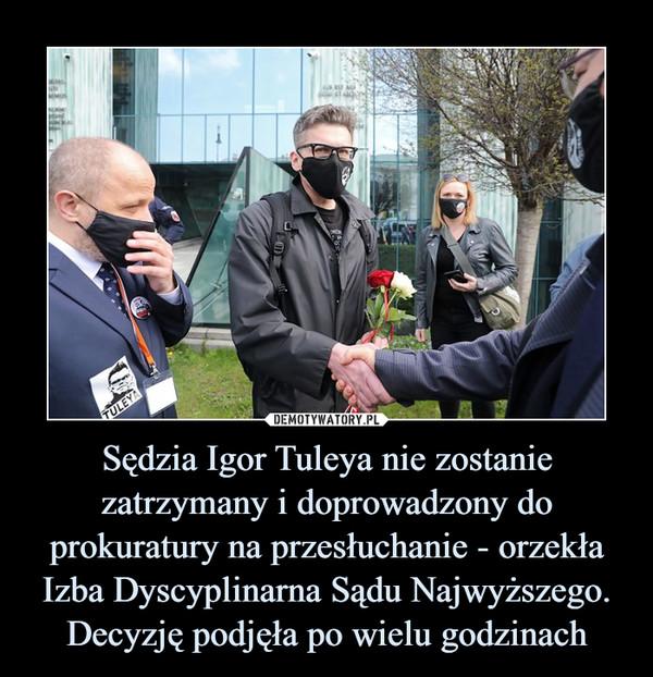 Sędzia Igor Tuleya nie zostanie zatrzymany i doprowadzony do prokuratury na przesłuchanie - orzekła Izba Dyscyplinarna Sądu Najwyższego. Decyzję podjęła po wielu godzinach –