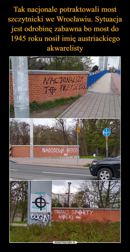 Tak nacjonale potraktowali most szczytnicki we Wrocławiu. Sytuacja jest odrobinę zabawna bo most do 1945 roku nosił imię austriackiego akwarelisty