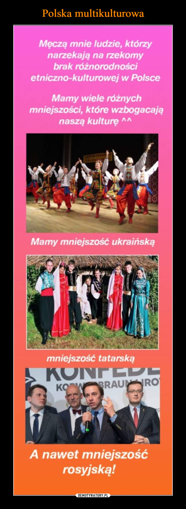 –  Męczą mnie ludzie, którzynarzekają na rzekomybrak różnorodnościetniczno-kulturowej w PolsceMamy wiele różnychmniejszości, które wzbogacająnaszą kulturę AAMamy mniejszość ukraińskąmniejszość tatarskąA nawet mniejszośćrosyjską!
