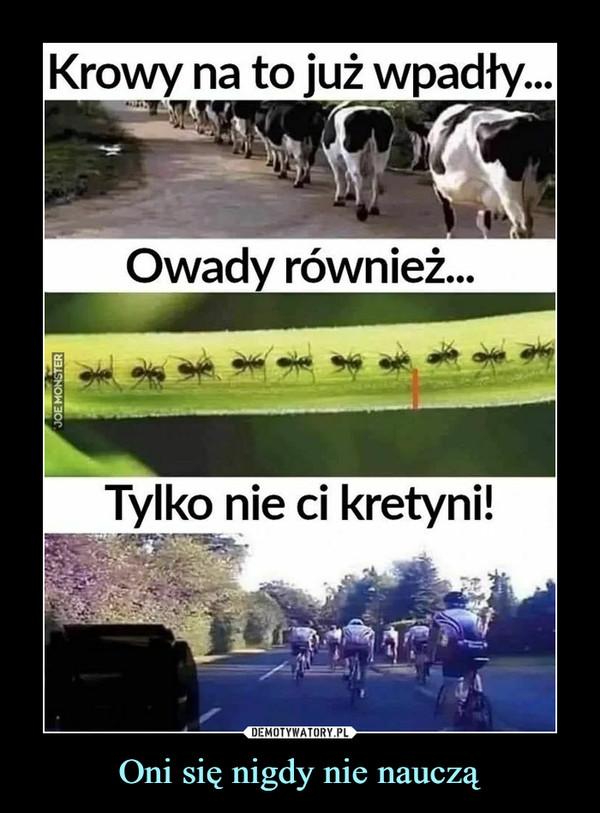 Oni się nigdy nie nauczą –  Krowy na to już wpadły...Owady również...Tylko nie ci kretyni!