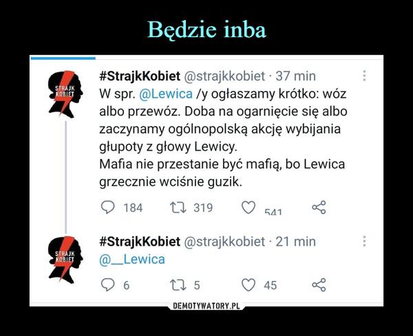 –  #StrajkKobiet @strajkkobiet • 37 minW spr. @Lewica /y ogłaszamy krótko: wózalbo przewóz. Doba na ogarnięcie się albozaczynamy ogólnopolską akcję wybijaniagłupoty z głowy Lewicy.Mafia nie przestanie być mafią, bo Lewicagrzecznie wciśnie guzik.