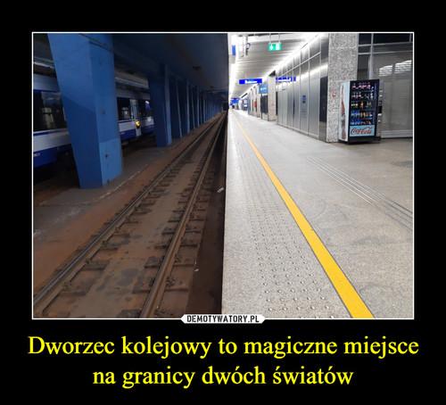 Dworzec kolejowy to magiczne miejsce na granicy dwóch światów