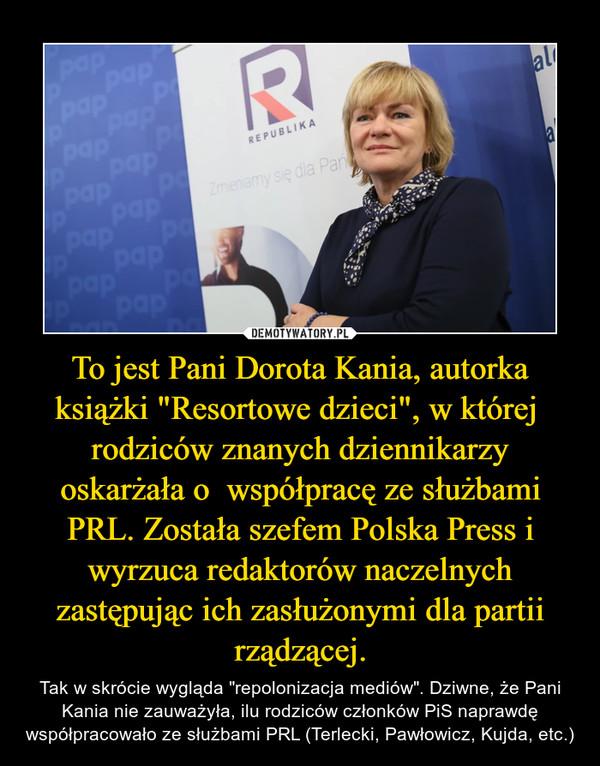 """To jest Pani Dorota Kania, autorka książki """"Resortowe dzieci"""", w której  rodziców znanych dziennikarzy oskarżała o  współpracę ze służbami PRL. Została szefem Polska Press i wyrzuca redaktorów naczelnych zastępując ich zasłużonymi dla partii rządzącej. – Tak w skrócie wygląda """"repolonizacja mediów"""". Dziwne, że Pani Kania nie zauważyła, ilu rodziców członków PiS naprawdę współpracowało ze służbami PRL (Terlecki, Pawłowicz, Kujda, etc.)"""