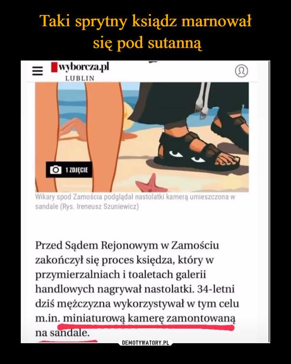 –  Zamościa podglądał nastolatki kamerę umieszczona w sandale (Rys. Ireneusz Szuniewicz) Przed Sądem Rejonowym w Zamościu zakończył się proces księdza, który w przymierzalniach i toaletach galerii handlowych nagrywał nastolatki. 34-letni dziś mężczyzna wykorzystywał w tym celu m.in. miniaturową kamerę zamontowaną na sandale