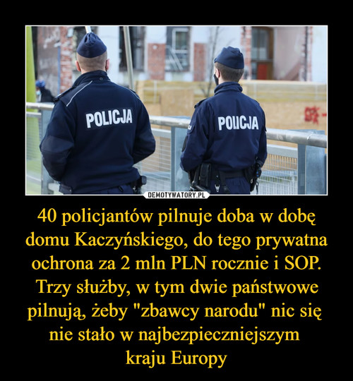 """40 policjantów pilnuje doba w dobę domu Kaczyńskiego, do tego prywatna ochrona za 2 mln PLN rocznie i SOP. Trzy służby, w tym dwie państwowe pilnują, żeby """"zbawcy narodu"""" nic się  nie stało w najbezpieczniejszym  kraju Europy"""