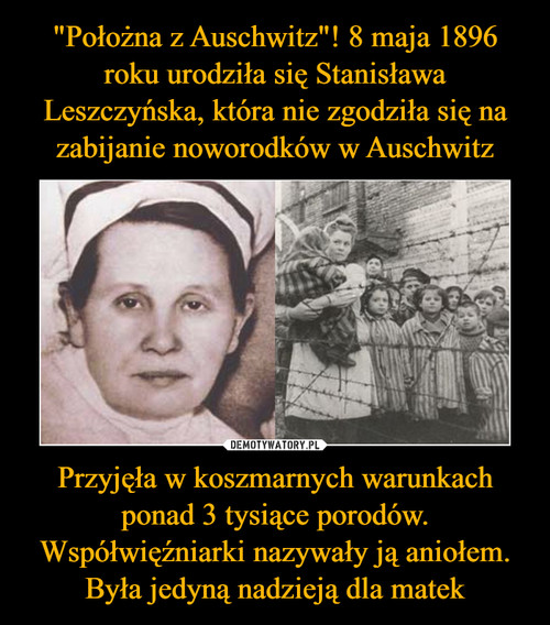"""""""Położna z Auschwitz""""! 8 maja 1896 roku urodziła się Stanisława Leszczyńska, która nie zgodziła się na zabijanie noworodków w Auschwitz Przyjęła w koszmarnych warunkach ponad 3 tysiące porodów. Współwięźniarki nazywały ją aniołem. Była jedyną nadzieją dla matek"""