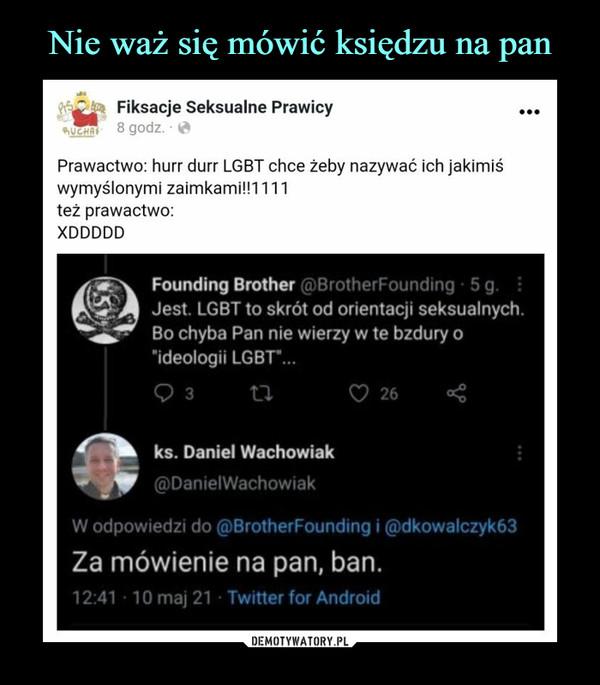 """–  ^    Fiksacje Seksualne Prawicy~   8godz ^Prawactwo: hurr durr LGBT chce żeby nazywać ich jakimiśwymyślonymi zaimkamiH1111też prawactwo:XDDDDDFounding Brother @BrotherFounding   i gJest. LGBT to skrót od orientacji seksualnychBo chyba Pan nie wierzy w te bzdury o""""ideologii LGBT*...93 U O 26 <* ks. Daniel Wachowiak^^^m @DanielWachowiakW odpowiedzi do @BrotherFounding i @dkowalczyk63Za mówienie na pan, ban.12:41  10 maj 21  Twitter for Android"""