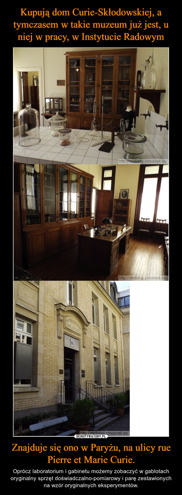 Znajduje się ono w Paryżu, na ulicy rue Pierre et Marie Curie. – Oprócz laboratorium i gabinetu możemy zobaczyć w gablotach oryginalny sprzęt doświadczalno-pomiarowy i parę zestawionych na wzór oryginalnych eksperymentów.