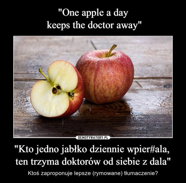 """""""Kto jedno jabłko dziennie wpier#ala, ten trzyma doktorów od siebie z dala"""" – Ktoś zaproponuje lepsze (rymowane) tłumaczenie?"""