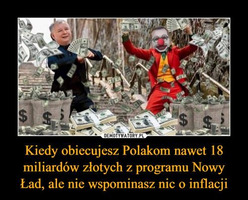 Kiedy obiecujesz Polakom nawet 18 miliardów złotych z programu Nowy Ład, ale nie wspominasz nic o inflacji