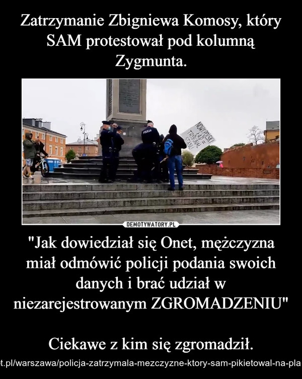 """""""Jak dowiedział się Onet, mężczyzna miał odmówić policji podania swoich danych i brać udział w niezarejestrowanym ZGROMADZENIU""""Ciekawe z kim się zgromadził. – https://wiadomosci.onet.pl/warszawa/policja-zatrzymala-mezczyzne-ktory-sam-pikietowal-na-placu-zamkowym/e4b3g0j"""