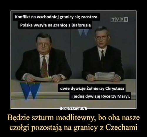 Będzie szturm modlitewny, bo oba nasze czołgi pozostają na granicy z Czechami