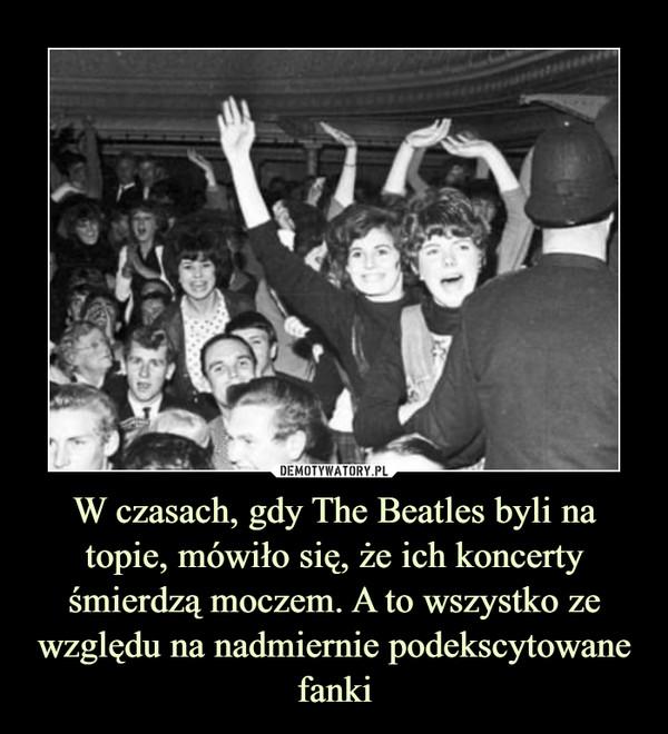 W czasach, gdy The Beatles byli na topie, mówiło się, że ich koncerty śmierdzą moczem. A to wszystko ze względu na nadmiernie podekscytowane fanki –