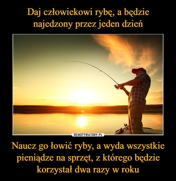 Naucz go łowić ryby, a wyda wszystkie pieniądze na sprzęt, z którego będzie korzystał dwa razy w roku –