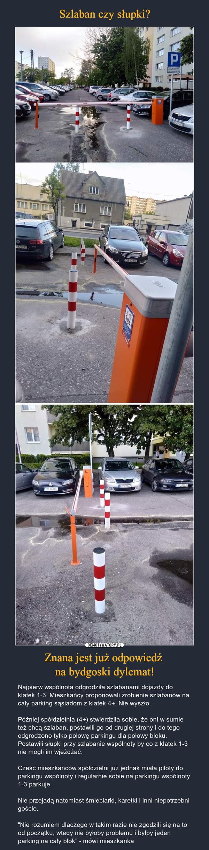 """Znana jest już odpowiedź na bydgoski dylemat! – Najpierw wspólnota odgrodziła szlabanami dojazdy do klatek 1-3. Mieszkańcy proponowali zrobienie szlabanów na cały parking sąsiadom z klatek 4+. Nie wyszło.Później spółdzielnia (4+) stwierdziła sobie, że oni w sumie też chcą szlaban, postawili go od drugiej strony i do tego odgrodzono tylko połowę parkingu dla połowy bloku. Postawili słupki przy szlabanie wspólnoty by co z klatek 1-3 nie mogli im wjeżdżać.Cześć mieszkańców spółdzielni już jednak miała piloty do parkingu wspólnoty i regularnie sobie na parkingu wspólnoty 1-3 parkuje.Nie przejadą natomiast śmieciarki, karetki i inni niepotrzebni goście. """"Nie rozumiem dlaczego w takim razie nie zgodzili się na to od początku, wtedy nie byłoby problemu i byłby jeden parking na cały blok"""" - mówi mieszkanka"""