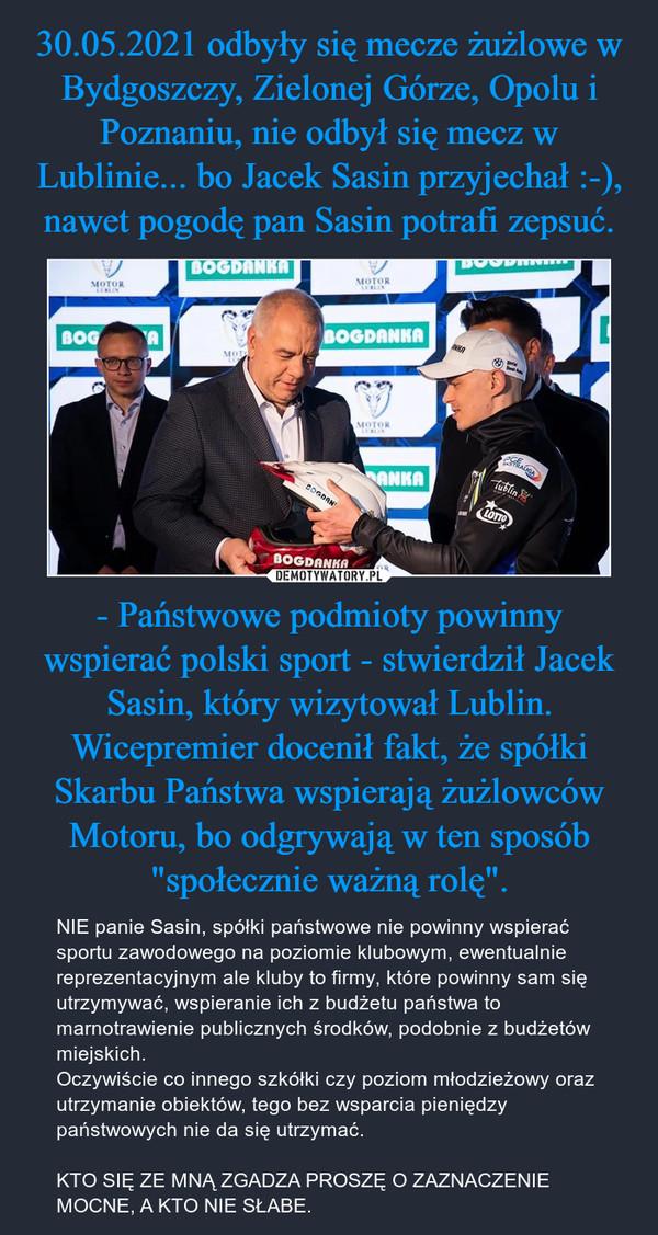 """- Państwowe podmioty powinny wspierać polski sport - stwierdził Jacek Sasin, który wizytował Lublin. Wicepremier docenił fakt, że spółki Skarbu Państwa wspierają żużlowców Motoru, bo odgrywają w ten sposób """"społecznie ważną rolę"""". – NIE panie Sasin, spółki państwowe nie powinny wspierać sportu zawodowego na poziomie klubowym, ewentualnie reprezentacyjnym ale kluby to firmy, które powinny sam się utrzymywać, wspieranie ich z budżetu państwa to marnotrawienie publicznych środków, podobnie z budżetów miejskich.Oczywiście co innego szkółki czy poziom młodzieżowy oraz utrzymanie obiektów, tego bez wsparcia pieniędzy państwowych nie da się utrzymać.KTO SIĘ ZE MNĄ ZGADZA PROSZĘ O ZAZNACZENIE MOCNE, A KTO NIE SŁABE."""