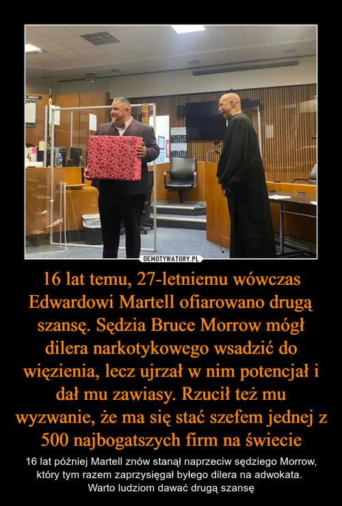 16 lat temu, 27-letniemu wówczas Edwardowi Martell ofiarowano drugą szansę. Sędzia Bruce Morrow mógł dilera narkotykowego wsadzić do więzienia, lecz ujrzał w nim potencjał i dał mu zawiasy. Rzucił też mu wyzwanie, że ma się stać szefem jednej z 500 najbogatszych firm na świecie