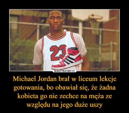 Michael Jordan brał w liceum lekcje gotowania, bo obawiał się, że żadna kobieta go nie zechce na męża ze względu na jego duże uszy