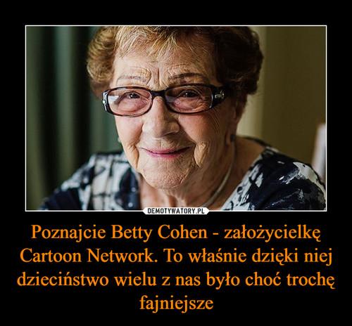 Poznajcie Betty Cohen - założycielkę Cartoon Network. To właśnie dzięki niej dzieciństwo wielu z nas było choć trochę fajniejsze