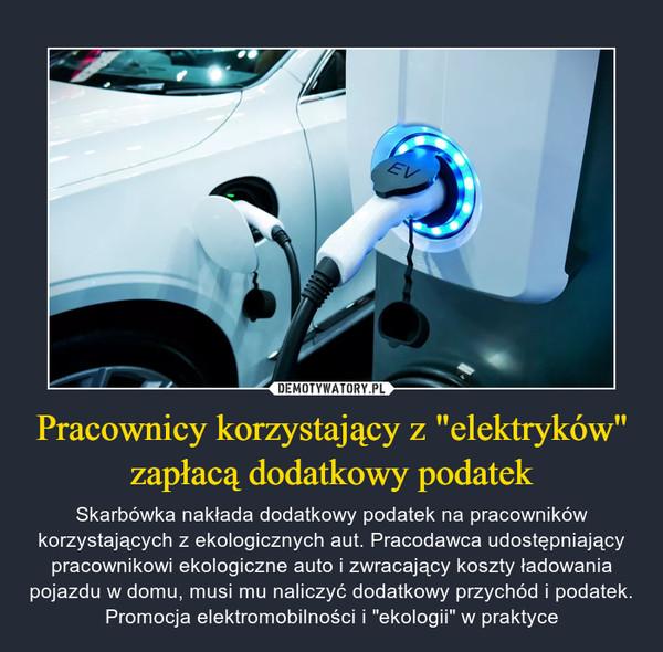 """Pracownicy korzystający z """"elektryków"""" zapłacą dodatkowy podatek – Skarbówka nakłada dodatkowy podatek na pracowników korzystających z ekologicznych aut. Pracodawca udostępniający pracownikowi ekologiczne auto i zwracający koszty ładowania pojazdu w domu, musi mu naliczyć dodatkowy przychód i podatek. Promocja elektromobilności i """"ekologii"""" w praktyce"""