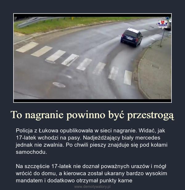 To nagranie powinno być przestrogą – Policja z Łukowa opublikowała w sieci nagranie. Widać, jak 17-latek wchodzi na pasy. Nadjeżdżający biały mercedes jednak nie zwalnia. Po chwili pieszy znajduje się pod kołami samochodu.Na szczęście 17-latek nie doznał poważnych urazów i mógł wrócić do domu, a kierowca został ukarany bardzo wysokim mandatem i dodatkowo otrzymał punkty karne