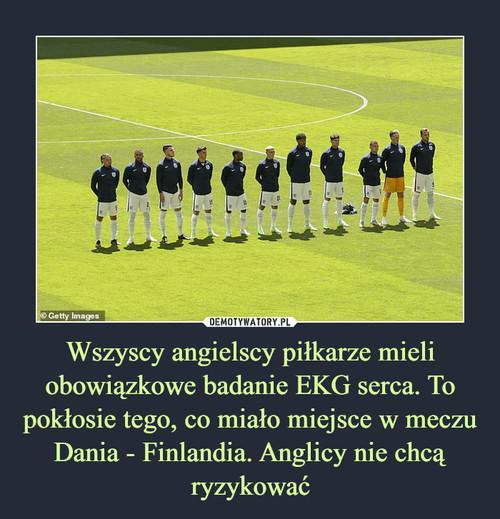 Wszyscy angielscy piłkarze mieli obowiązkowe badanie EKG serca. To pokłosie tego, co miało miejsce w meczu Dania - Finlandia. Anglicy nie chcą ryzykować