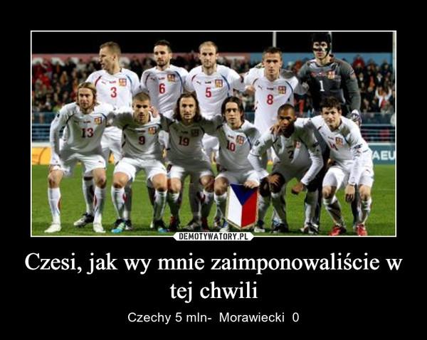 Czesi, jak wy mnie zaimponowaliście w tej chwili – Czechy 5 mln-  Morawiecki  0