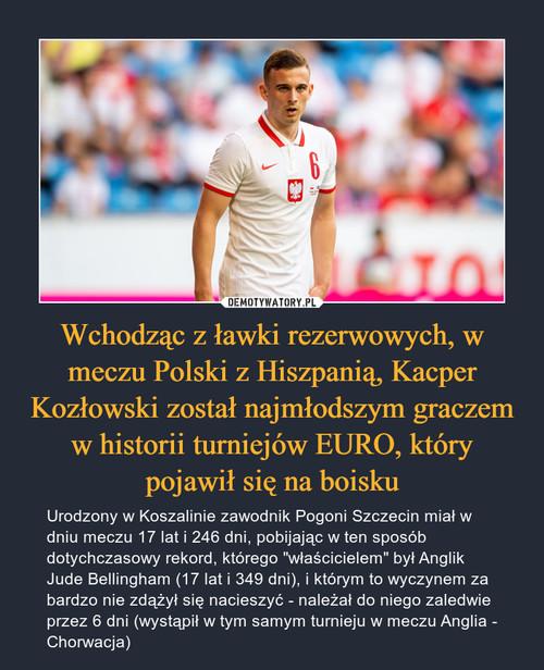 Wchodząc z ławki rezerwowych, w meczu Polski z Hiszpanią, Kacper Kozłowski został najmłodszym graczem w historii turniejów EURO, który pojawił się na boisku
