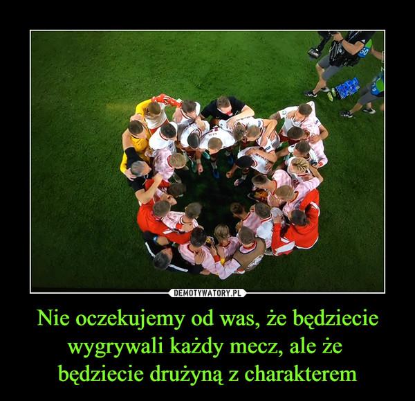Nie oczekujemy od was, że będziecie wygrywali każdy mecz, ale że będziecie drużyną z charakterem –